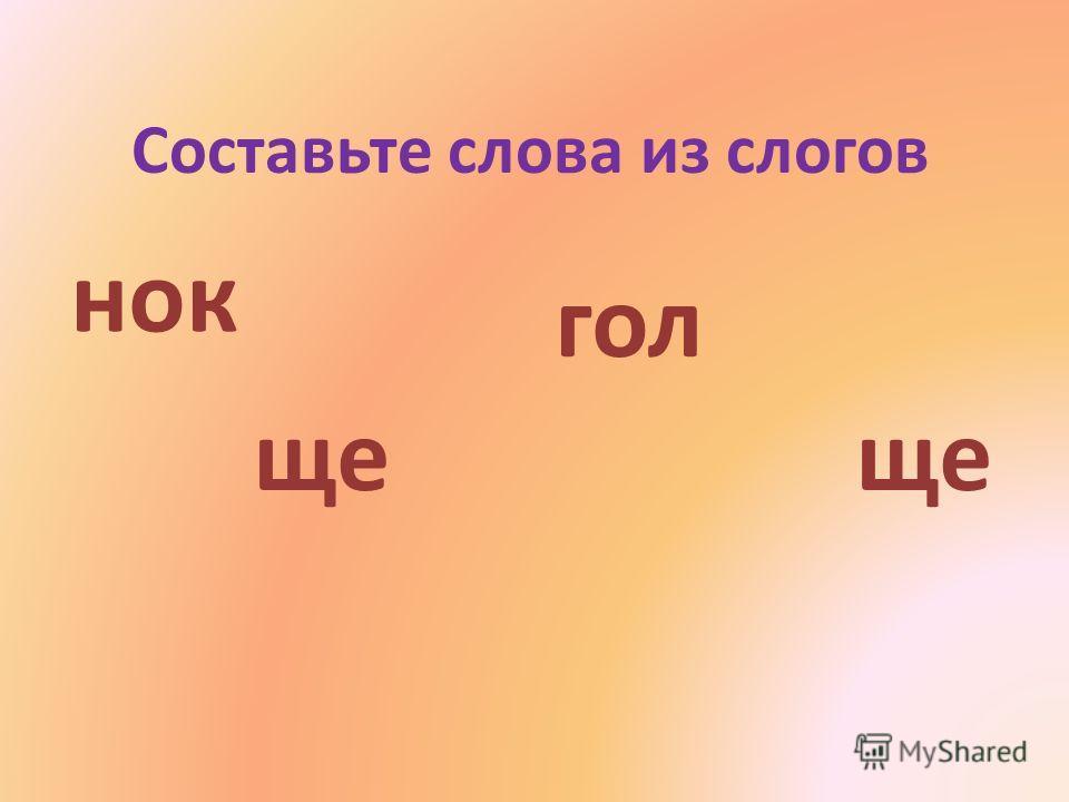 Составьте слова из слогов ще гол нок ще