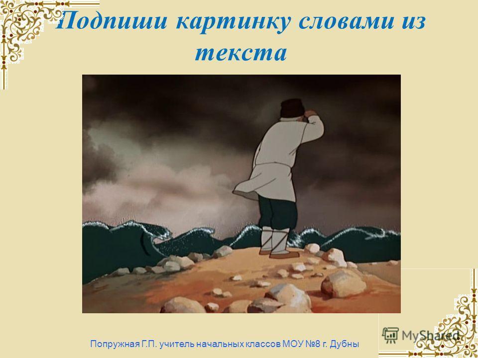 Подпиши картинку словами из текста Попружная Г.П. учитель начальных классов МОУ 8 г. Дубны