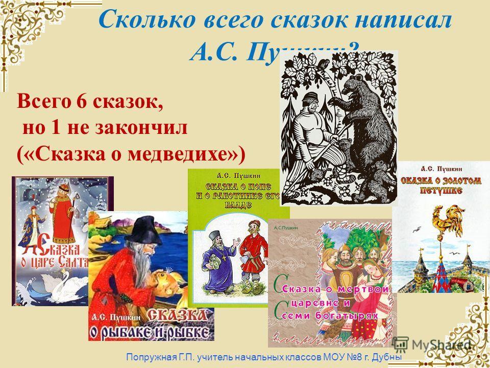 Сколько всего сказок написал А.С. Пушкин? Попружная Г.П. учитель начальных классов МОУ 8 г. Дубны Всего 6 сказок, но 1 не закончил («Сказка о медведихе»)
