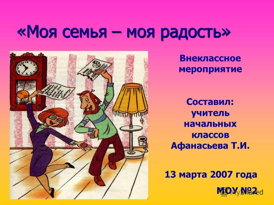 «Моя семья – моя радость» 13 марта 2007 года МОУ 2 Внеклассное мероприятие Составил: учитель начальных классов Афанасьева Т.И.