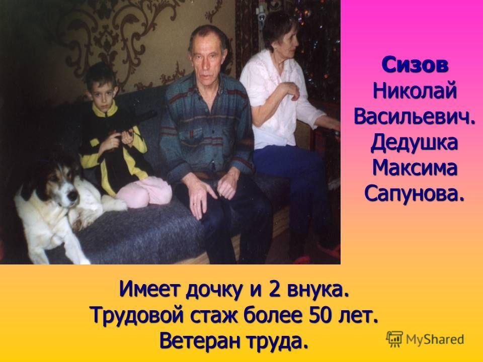 Сизов Николай Васильевич. Дедушка Максима Сапунова. Имеет дочку и 2 внука. Трудовой стаж более 50 лет. Ветеран труда.