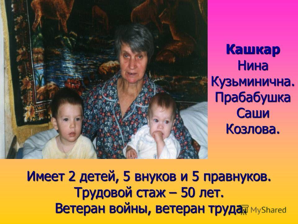 Кашкар Нина Кузьминична. Прабабушка Саши Козлова. Имеет 2 детей, 5 внуков и 5 правнуков. Трудовой стаж – 50 лет. Ветеран войны, войны, ветеран труда.