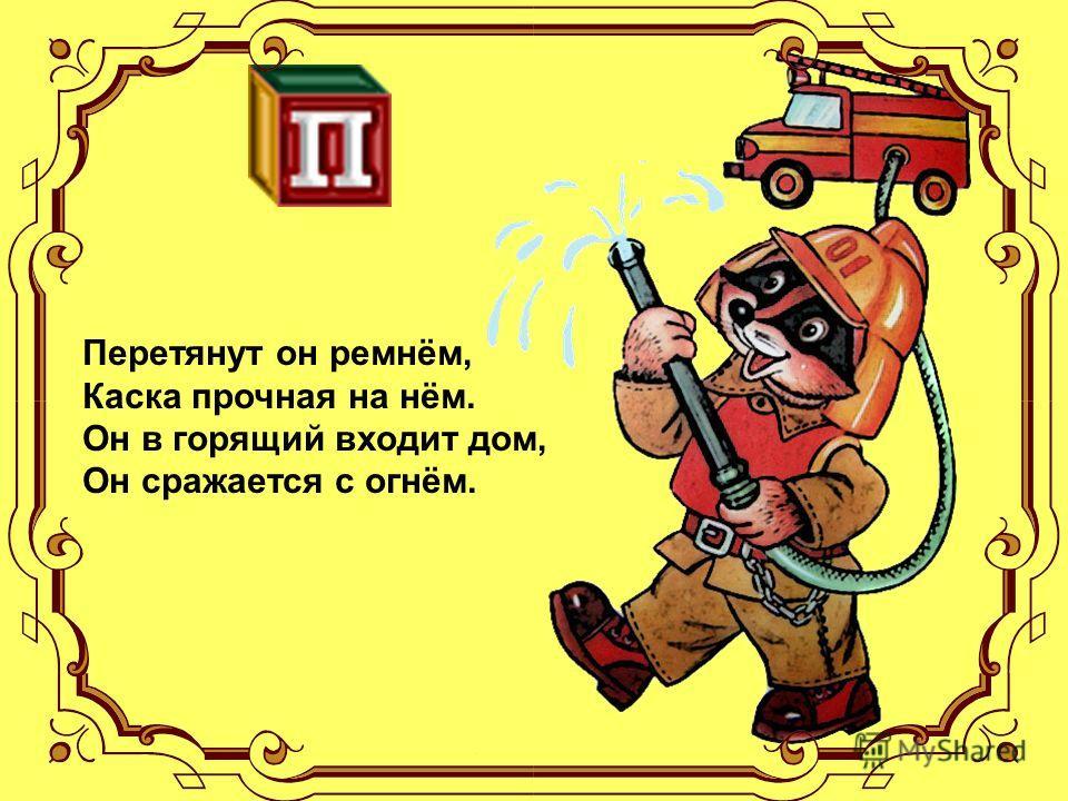 Перетянут он ремнём, Каска прочная на нём. Он в горящий входит дом, Он сражается с огнём.