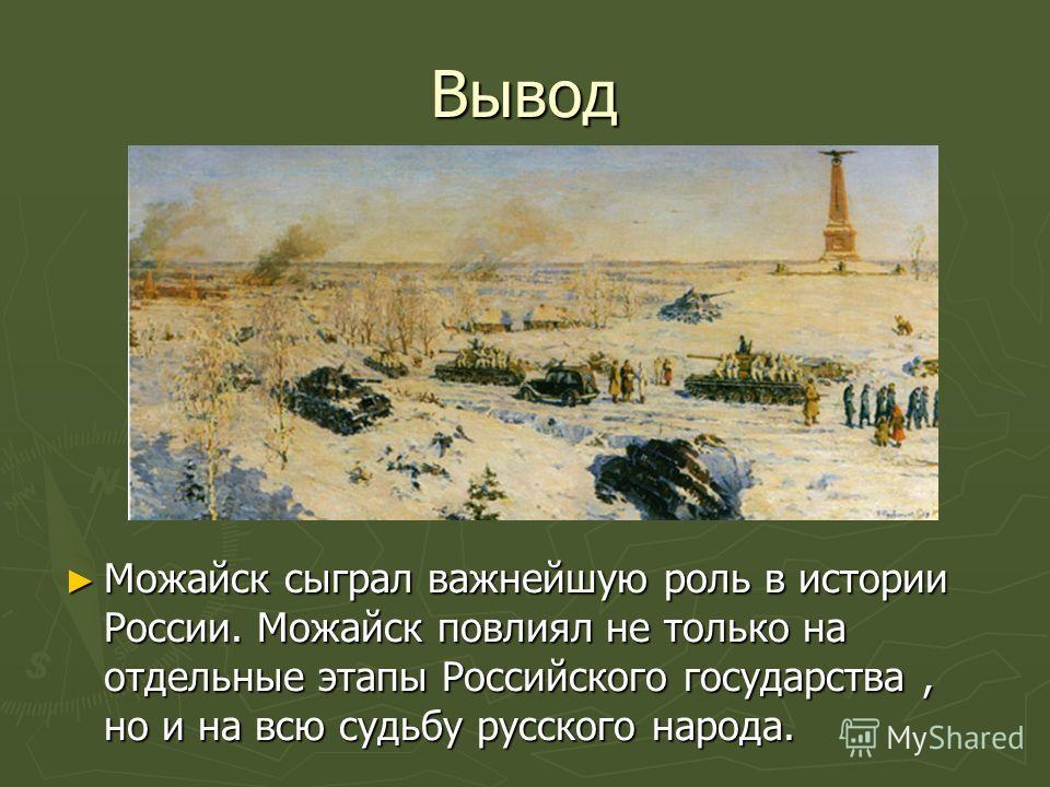Вывод Можайск сыграл важнейшую роль в истории России. Можайск повлиял не только на отдельные этапы Российского государства, но и на всю судьбу русского народа. Можайск сыграл важнейшую роль в истории России. Можайск повлиял не только на отдельные эта