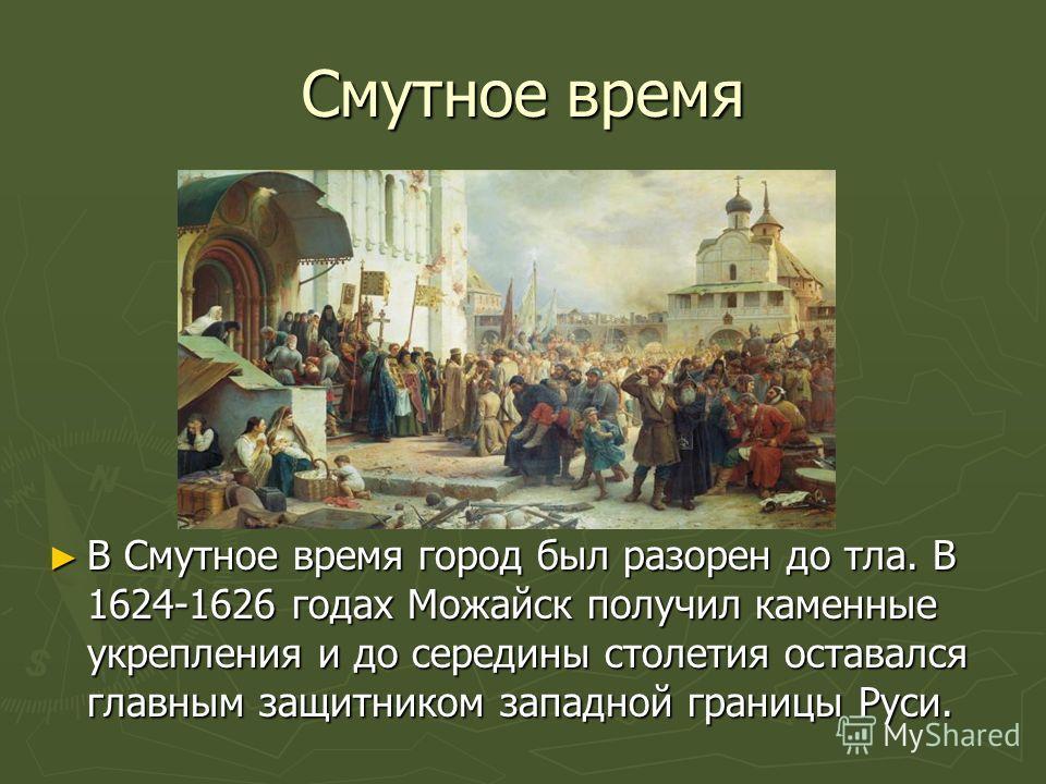 Смутное время В Смутное время город был разорен до тла. В 1624-1626 годах Можайск получил каменные укрепления и до середины столетия оставался главным защитником западной границы Руси. В Смутное время город был разорен до тла. В 1624-1626 годах Можай
