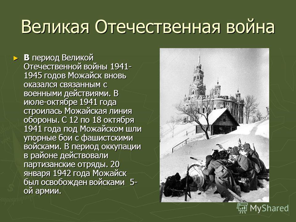 Великая Отечественная война В период Великой Отечественной войны 1941- 1945 годов Можайск вновь оказался связанным с военными действиями. В июле-октябре 1941 года строилась Можайская линия обороны. С 12 по 18 октября 1941 года под Можайском шли упорн