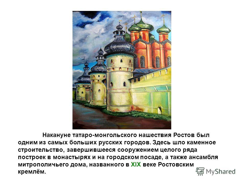 Накануне татаро-монгольского нашествия Ростов был одним из самых больших русских городов. Здесь шло каменное строительство, завершившееся сооружением целого ряда построек в монастырях и на городском посаде, а также ансамбля митрополичьего дома, назва