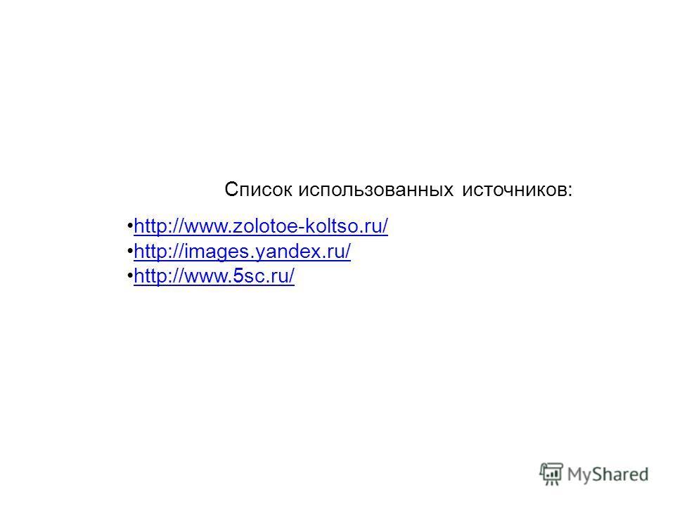Список использованных источников: http://www.zolotoe-koltso.ru/ http://images.yandex.ru/ http://www.5sc.ru/