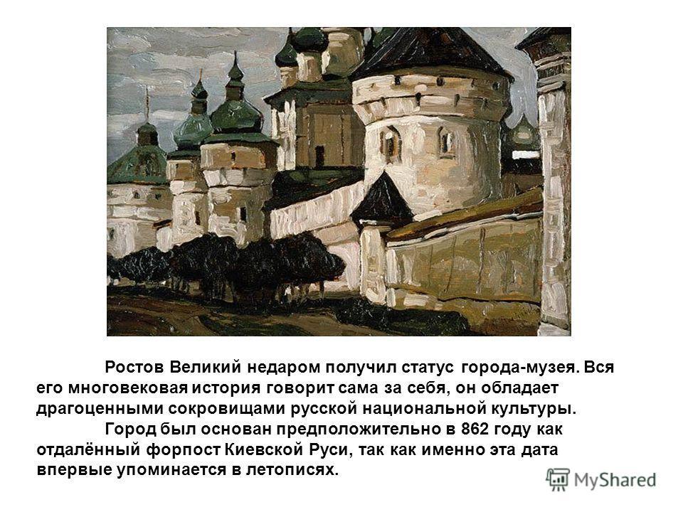 Ростов Великий недаром получил статус города-музея. Вся его многовековая история говорит сама за себя, он обладает драгоценными сокровищами русской национальной культуры. Город был основан предположительно в 862 году как отдалённый форпост Киевской Р