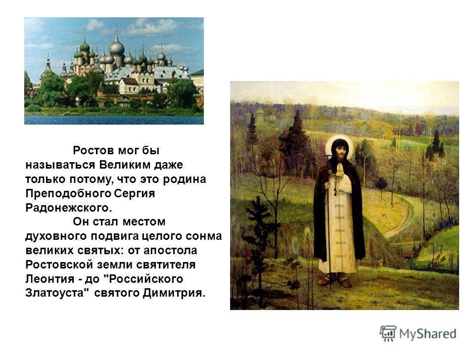 Ростов мог бы называться Великим даже только потому, что это родина Преподобного Сергия Радонежского. Он стал местом духовного подвига целого сонма великих святых: от апостола Ростовской земли святителя Леонтия - до