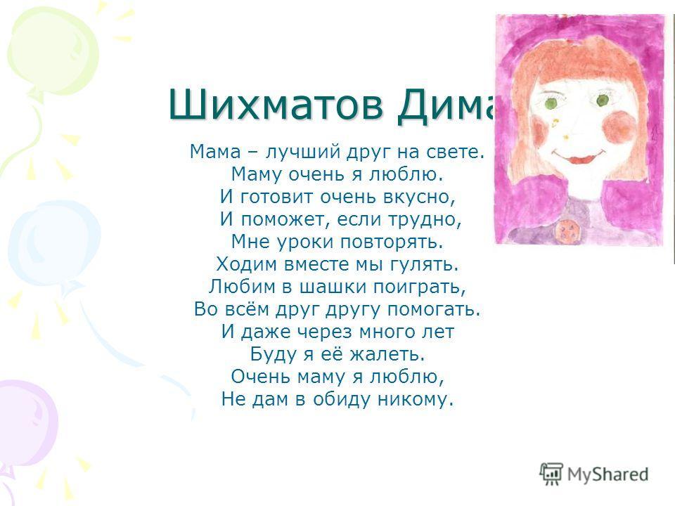 Шихматов Дима Мама – лучший друг на свете. Маму очень я люблю. И готовит очень вкусно, И поможет, если трудно, Мне уроки повторять. Ходим вместе мы гулять. Любим в шашки поиграть, Во всём друг другу помогать. И даже через много лет Буду я её жалеть.