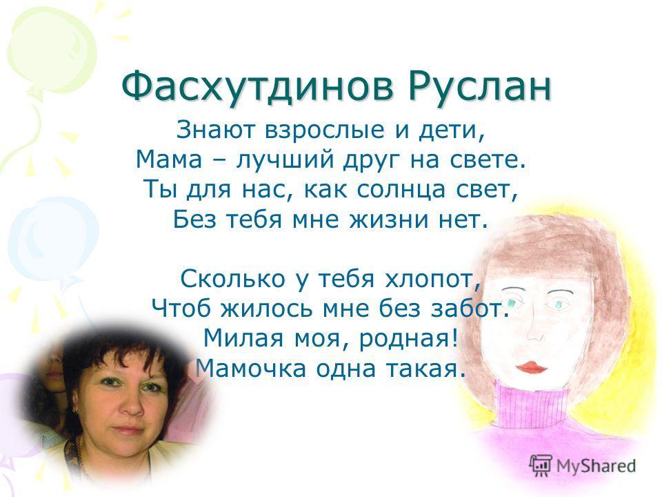 Фасхутдинов Руслан Знают взрослые и дети, Мама – лучший друг на свете. Ты для нас, как солнца свет, Без тебя мне жизни нет. Сколько у тебя хлопот, Чтоб жилось мне без забот. Милая моя, родная! Мамочка одна такая.
