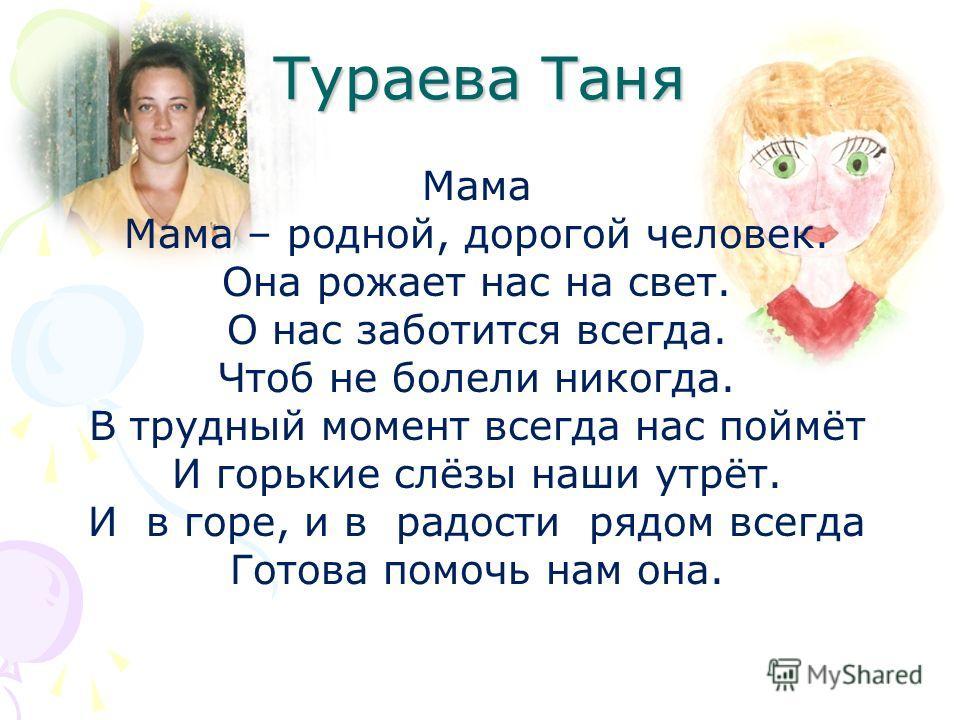 Тураева Таня Мама Мама – родной, дорогой человек. Она рожает нас на свет. О нас заботится всегда. Чтоб не болели никогда. В трудный момент всегда нас поймёт И горькие слёзы наши утрёт. И в горе, и в радости рядом всегда Готова помочь нам она.