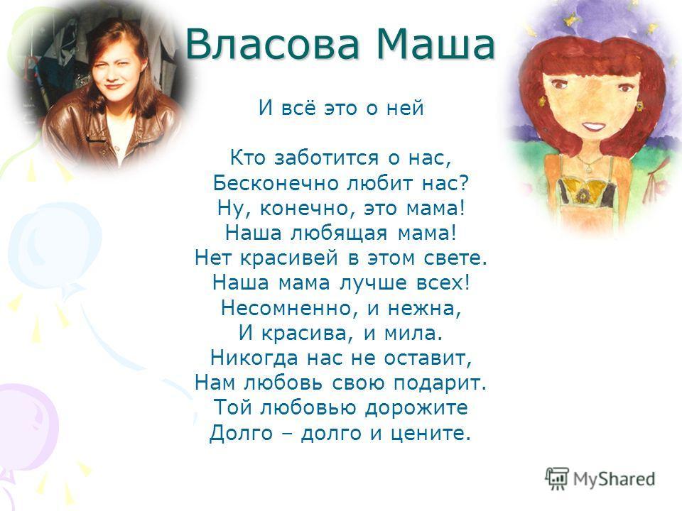 Власова Маша И всё это о ней Кто заботится о нас, Бесконечно любит нас? Ну, конечно, это мама! Наша любящая мама! Нет красивей в этом свете. Наша мама лучше всех! Несомненно, и нежна, И красива, и мила. Никогда нас не оставит, Нам любовь свою подарит