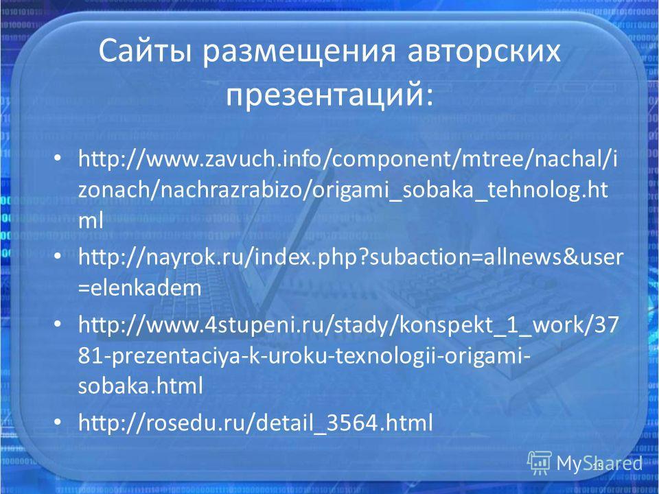 Сайты размещения авторских презентаций: http://www.zavuch.info/component/mtree/nachal/i zonach/nachrazrabizo/origami_sobaka_tehnolog.ht ml http://nayrok.ru/index.php?subaction=allnews&user =elenkadem http://www.4stupeni.ru/stady/konspekt_1_work/37 81
