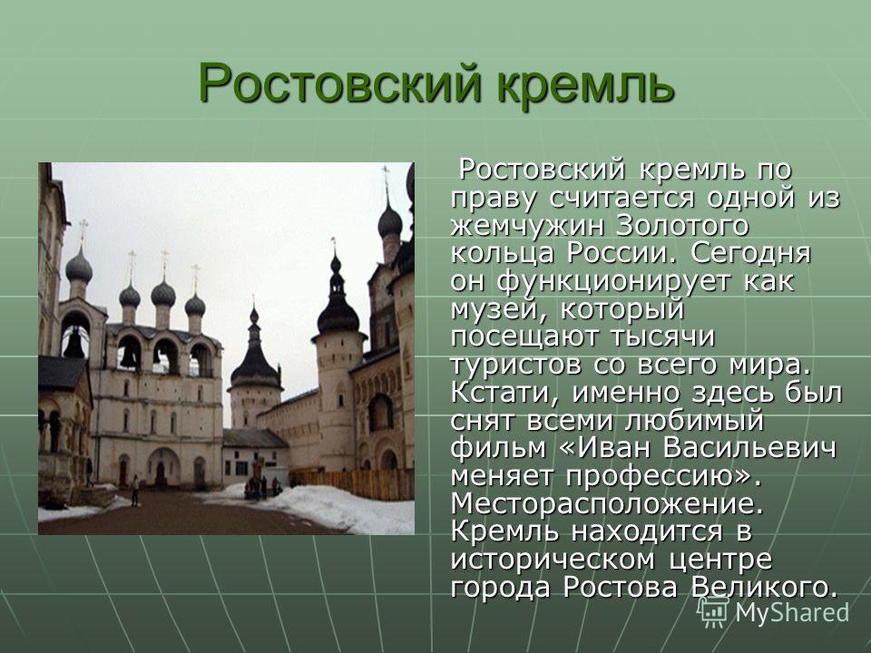 Ростовский кремль Ростовский кремль по праву считается одной из жемчужин Золотого кольца России. Сегодня он функционирует как музей, который посещают тысячи туристов со всего мира. Кстати, именно здесь был снят всеми любимый фильм «Иван Васильевич ме