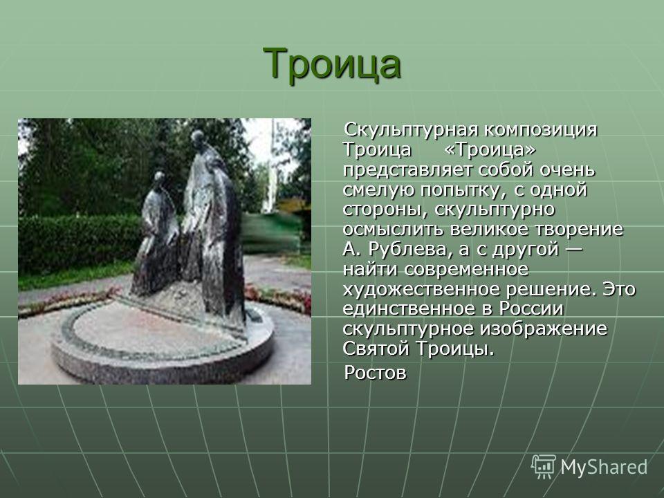 Троица Скульптурная композиция Троица «Троица» представляет собой очень смелую попытку, с одной стороны, скульптурно осмыслить великое творение А. Рублева, а с другой найти современное художественное решение. Это единственное в России скульптурное из