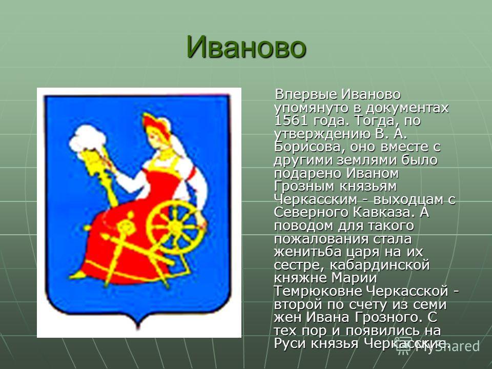 Иваново Впервые Иваново упомянуто в документах 1561 года. Тогда, по утверждению В. А. Борисова, оно вместе с другими землями было подарено Иваном Грозным князьям Черкасским - выходцам с Северного Кавказа. А поводом для такого пожалования стала женить