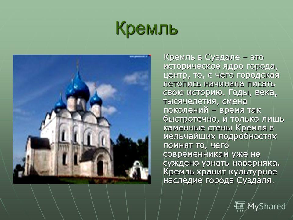 Кремль Кремль в Суздале – это историческое ядро города, центр, то, с чего городская летопись начинала писать свою историю. Годы, века, тысячелетия, смена поколений – время так быстротечно, и только лишь каменные стены Кремля в мельчайших подробностях
