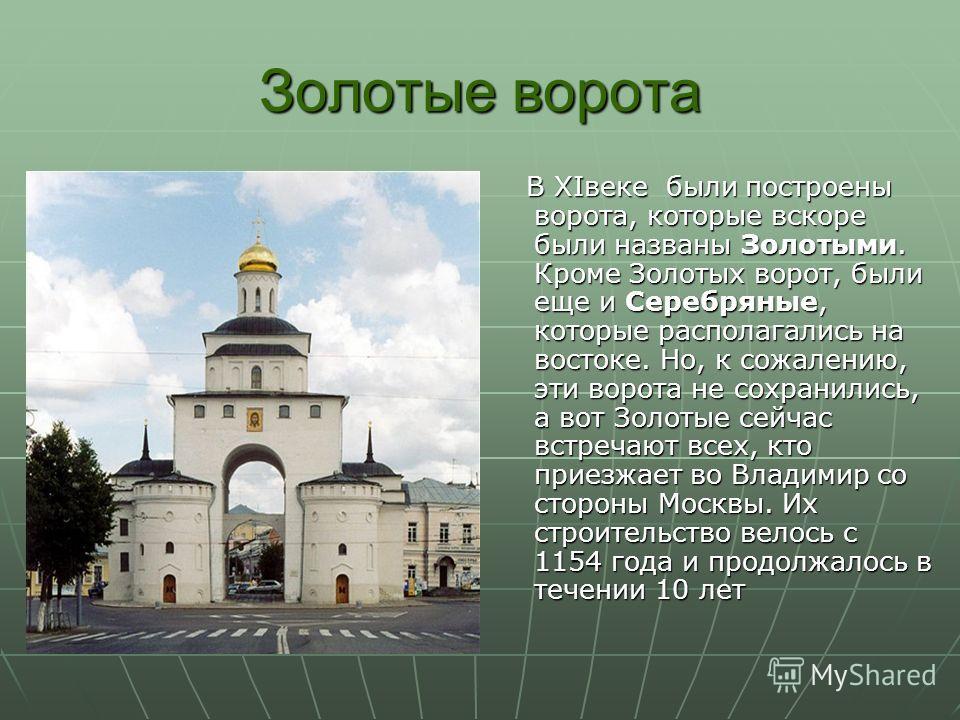 Золотые ворота В XIвеке были построены ворота, которые вскоре были названы Золотыми. Кроме Золотых ворот, были еще и Серебряные, которые располагались на востоке. Но, к сожалению, эти ворота не сохранились, а вот Золотые сейчас встречают всех, кто пр