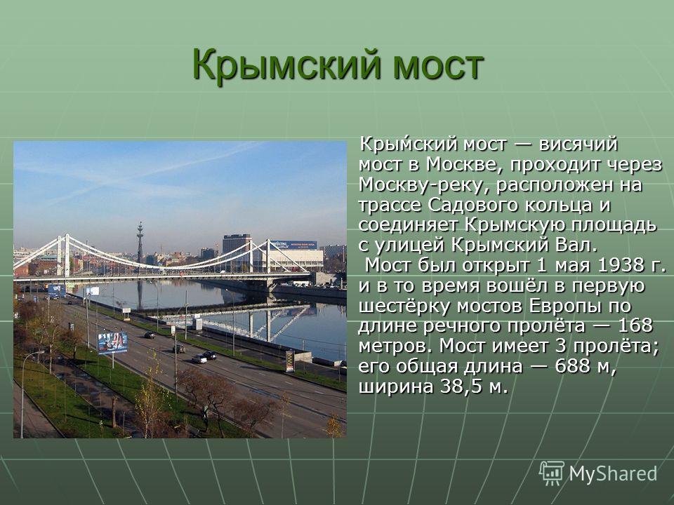 Крымский мост Кры́мский мост висячий мост в Москве, проходит через Москву-реку, расположен на трассе Садового кольца и соединяет Крымскую площадь с улицей Крымский Вал. Мост был открыт 1 мая 1938 г. и в то время вошёл в первую шестёрку мостов Европы