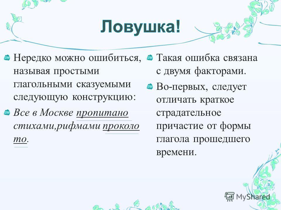 Нередко можно ошибиться, называя простыми глагольными сказуемыми следующую конструкцию : Все в Москве пропитано стихами, рифмами проколо то. Такая ошибка связана с двумя факторами. Во - первых, следует отличать краткое страдательное причастие от форм