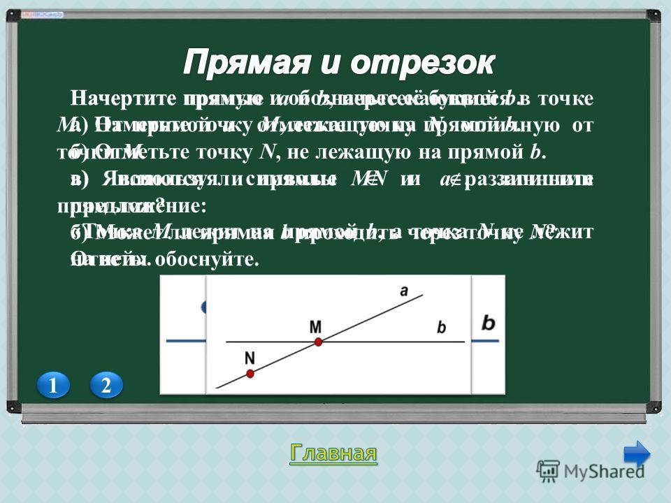 1 1 2 2 Начертите прямую и обозначьте её буквой b. а) Отметьте точку М, лежащую на прямой b. б) Отметьте точку N, не лежащую на прямой b. в) используя символы и, запишите предложение: « Точка М лежит на прямой b, а точка N не лежит на ней ». Начертит
