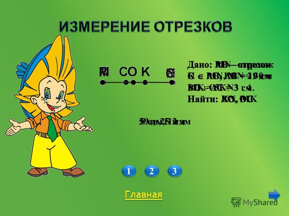 1 1 2 2 3 3 Дано: АВ – отрезок С АВ, АВ = 19 см ВС – АС = 3 см. Найти: AС, BС Дано: MN – отрезок K MN, MN = 30 м MK = 5KN Найти: KN, MK 5 м, 25 м 8 см, 11 см Дано: РС – отрезок О РС, PС = 21 дм PO : OC = 3 : 4 Найти: PO, OC 9 дм, 12 дм