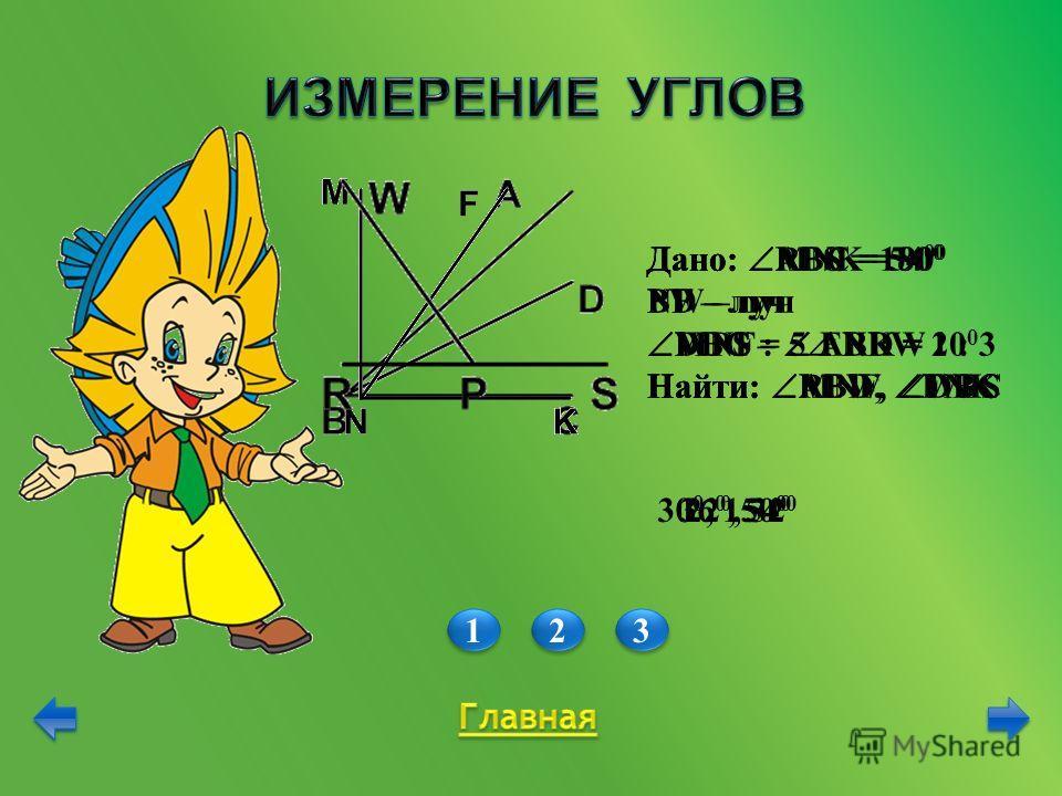 1 1 2 2 3 3 Дано: АВС = 54 0 BD – луч DBC – ABD = 10 0 Найти: ABD, DBC Дано: MNK = 90 0 NF – луч MNF : FNK = 2 : 3 Найти: MNF, FNK Дано: RPS = 180 0 PW – луч WPS = 5 RPW Найти: RPW, WPS 22 0, 32 0 36 0, 54 0 30 0, 150 0