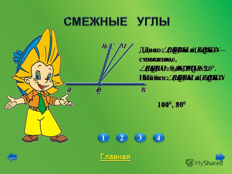 Дано: АВС и СВD – смежные, АВС – СВD = 20 0. Найти: АВС и СВD 1 1 2 2 3 3 4 4 Дано: KLM и MLN – смежные, KLM = 4 MLN. Найти: KLM и MLN Дано: PQR и RQS – смежные, RQS = 0,8 PQR. Найти: RQS и PQR Дано: (ab) и (bc) – смежные, (bc) : (ab) = 4 : 5. Найти: