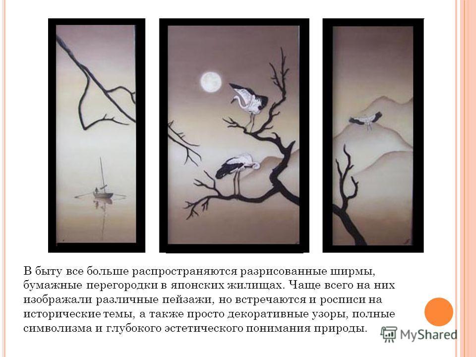 В быту все больше распространяются разрисованные ширмы, бумажные перегородки в японских жилищах. Чаще всего на них изображали различные пейзажи, но встречаются и росписи на исторические темы, а также просто декоративные узоры, полные символизма и глу