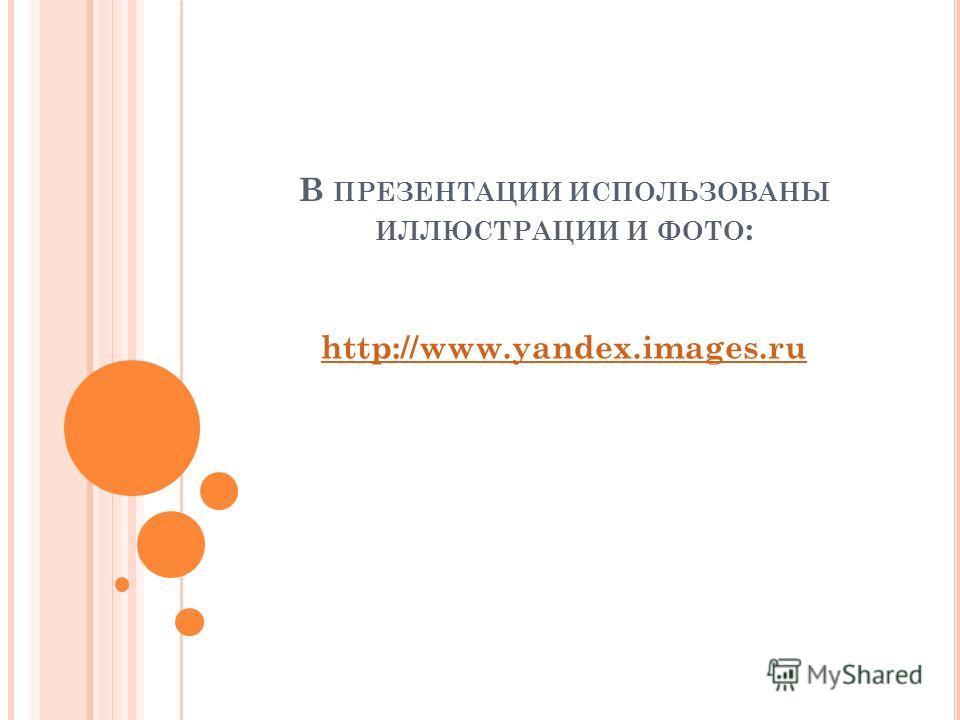В ПРЕЗЕНТАЦИИ ИСПОЛЬЗОВАНЫ ИЛЛЮСТРАЦИИ И ФОТО : http://www.yandex.images.ru