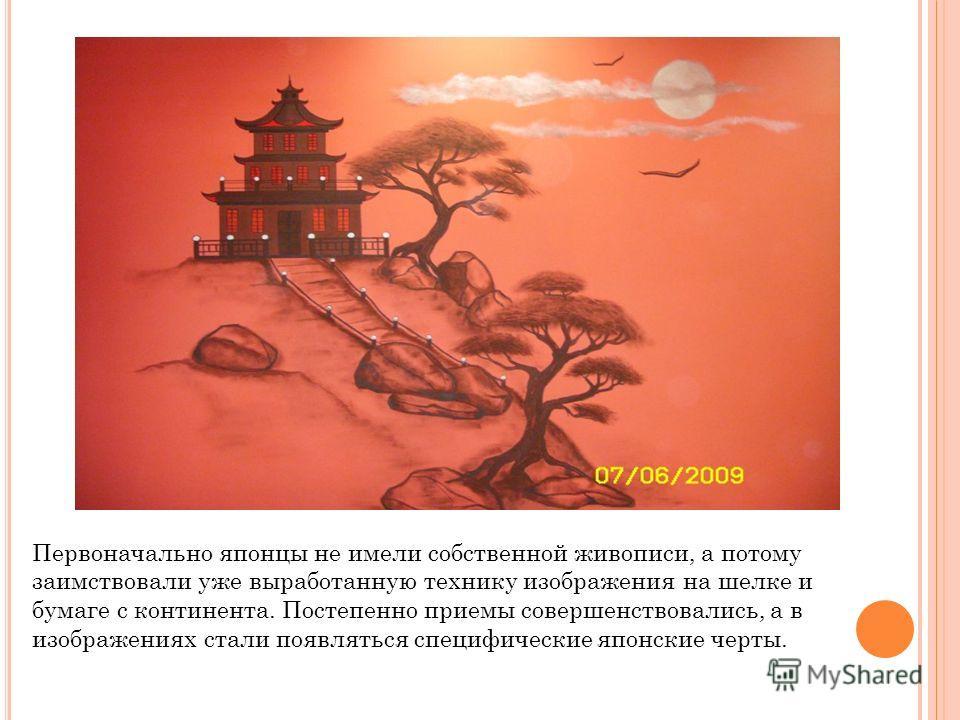 Первоначально японцы не имели собственной живописи, а потому заимствовали уже выработанную технику изображения на шелке и бумаге с континента. Постепенно приемы совершенствовались, а в изображениях стали появляться специфические японские черты.