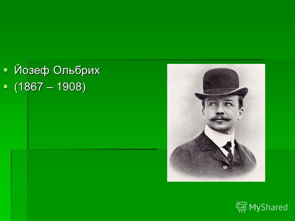 Йозеф Ольбрих Йозеф Ольбрих (1867 – 1908) (1867 – 1908)