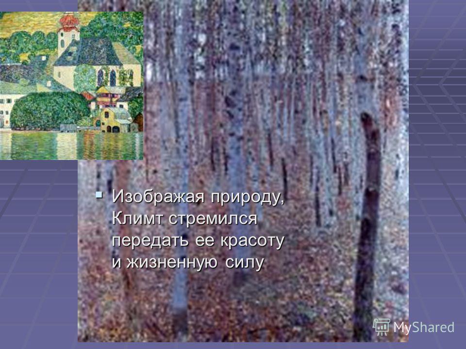 Изображая природу, Климт стремился передать ее красоту и жизненную силу Изображая природу, Климт стремился передать ее красоту и жизненную силу