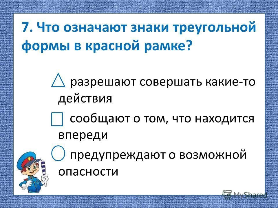 7. Что означают знаки треугольной формы в красной рамке? разрешают совершать какие-то действия сообщают о том, что находится впереди предупреждают о возможной опасности