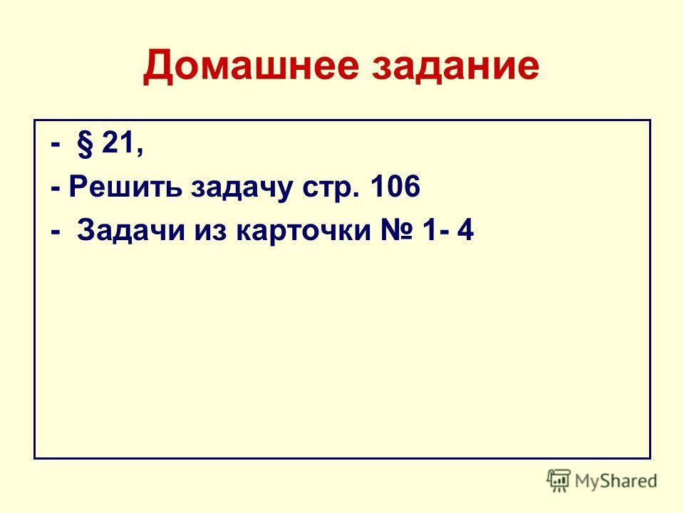 Домашнее задание - § 21, - Решить задачу стр. 106 - Задачи из карточки 1- 4