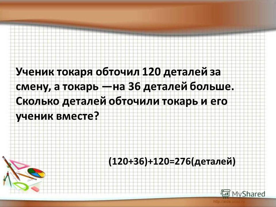 Ученик токаря обточил 120 деталей за смену, а токарь на 36 деталей больше. Сколько деталей обточили токарь и его ученик вместе? (120+36)+120=276(деталей)