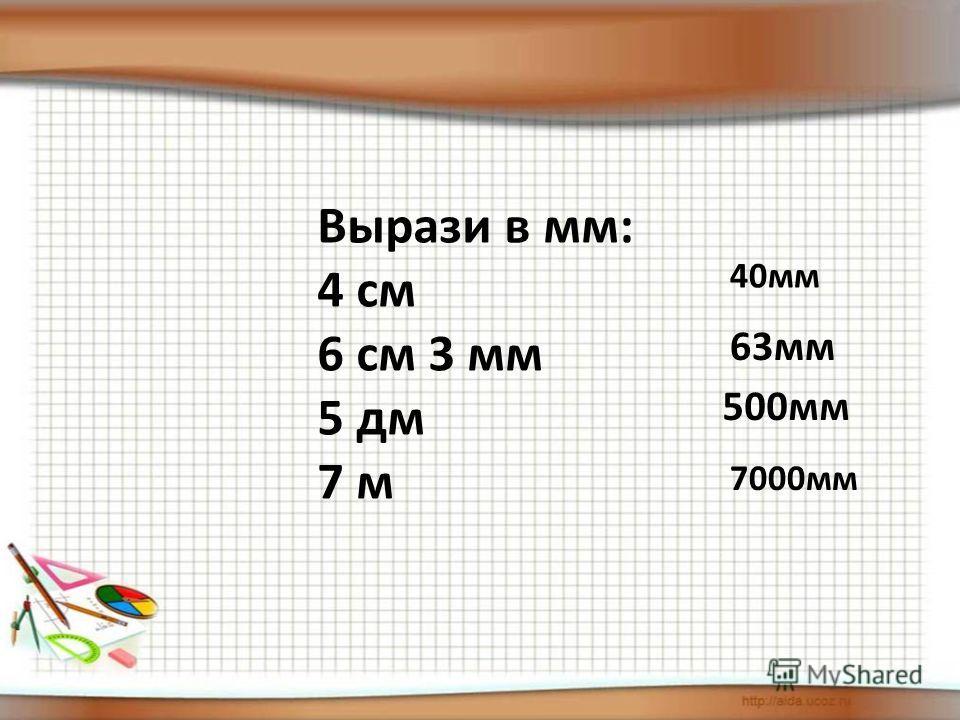 Вырази в мм: 4 см 6 см 3 мм 5 дм 7 м 40 мм 63 мм 500 мм 7000 мм