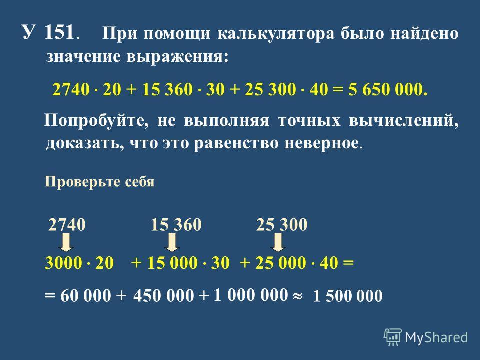 У 151. При помощи калькулятора было найдено значение выражения: 2740 · 20 + 15 360 · 30 + 25 300 · 40 = 5 650 000. Попробуйте, не выполняя точных вычислений, доказать, что это равенство неверное. 3000 · 20 = 60 000 + + 15 000 · 30+ 25 000 · 40 = 450