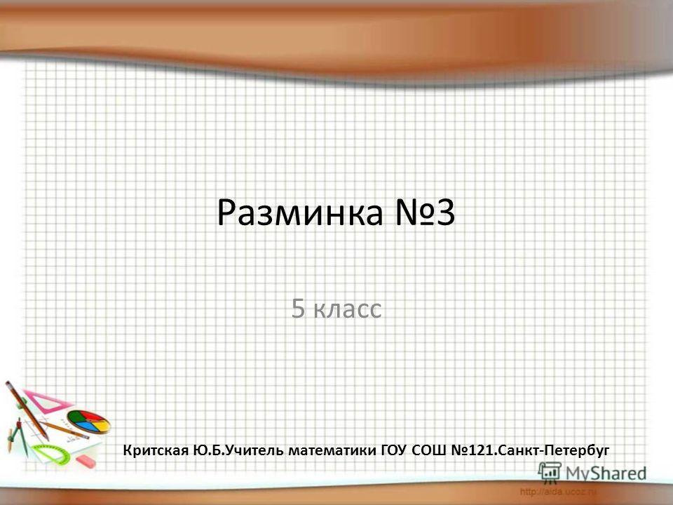 Разминка 3 5 класс Критская Ю.Б.Учитель математики ГОУ СОШ 121.Санкт-Петербуг