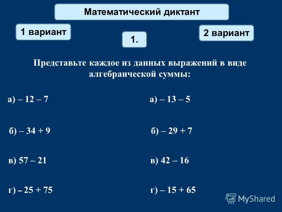Математический диктант 1 вариант 2 вариант 1. Представьте каждое из данных выражений в виде алгебраической суммы: а) – 12 – 7 а) – 13 – 5 б) – 34 + 9 б) – 29 + 7 в) 57 – 21 в) 42 – 16 г) – 25 + 75 г) – 15 + 65