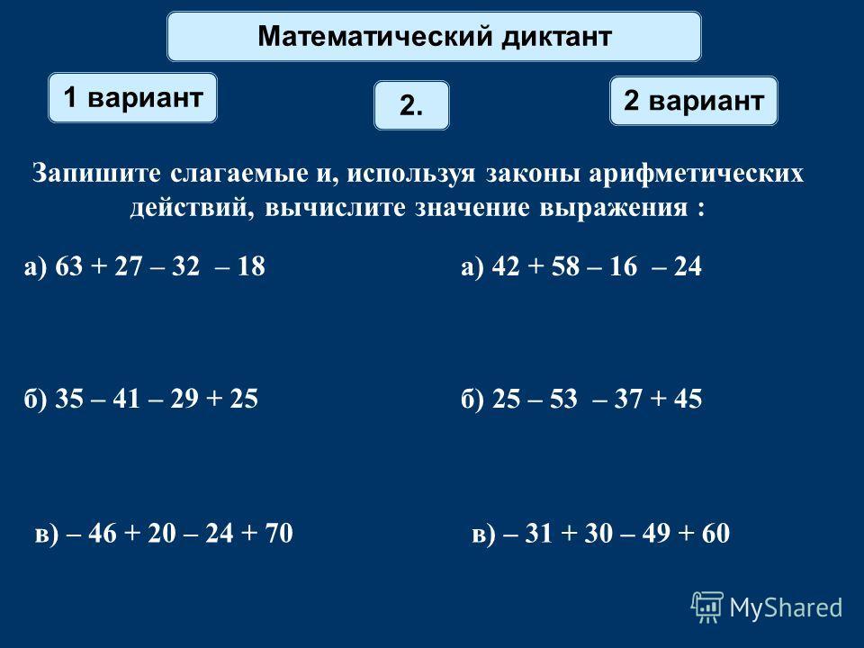Математический диктант 1 вариант 2 вариант 2. Запишите слагаемые и, используя законы арифметических действий, вычислите значение выражения : а) 63 + 27 – 32 – 18 а) 42 + 58 – 16 – 24 б) 35 – 41 – 29 + 25 б) 25 – 53 – 37 + 45 в) – 46 + 20 – 24 + 70 в)