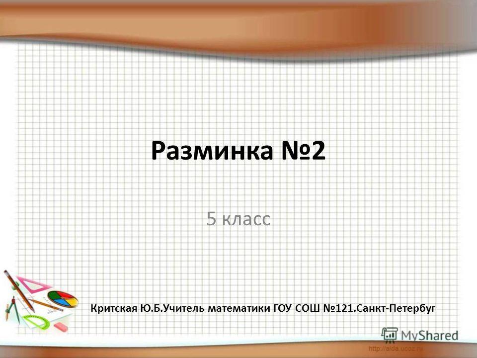 Разминка 2 5 класс Критская Ю.Б.Учитель математики ГОУ СОШ 121.Санкт-Петербуг