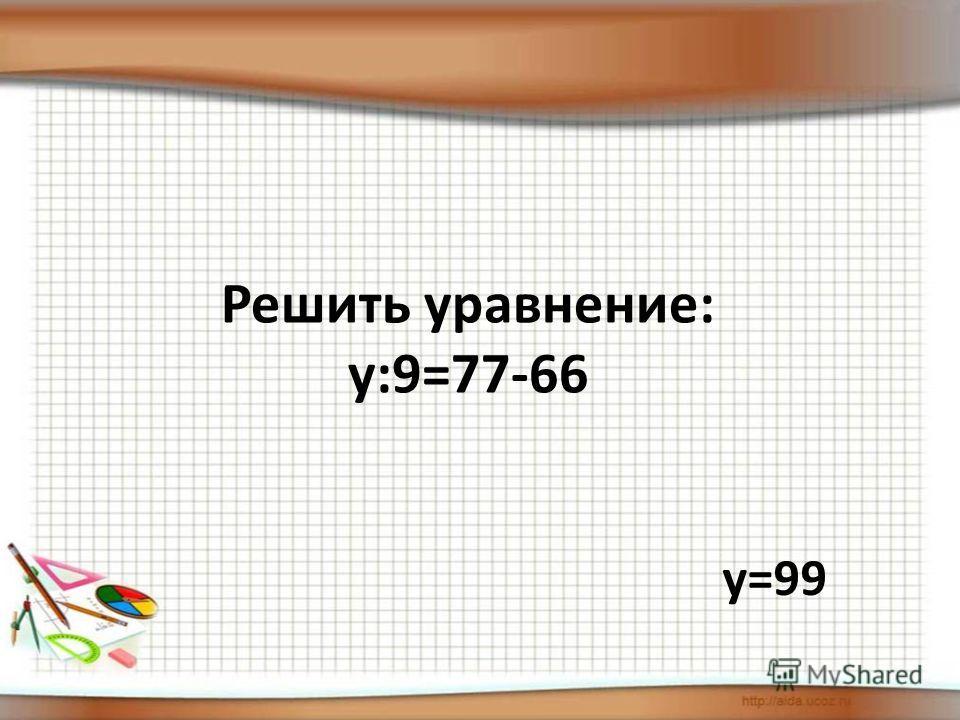 Решить уравнение: у:9=77-66 у=99