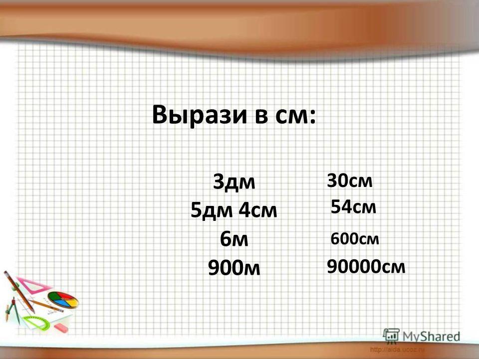 Вырази в см: 3 дм 5 дм 4 см 6 м 900 м 30 см 54 см 600 см 90000 см