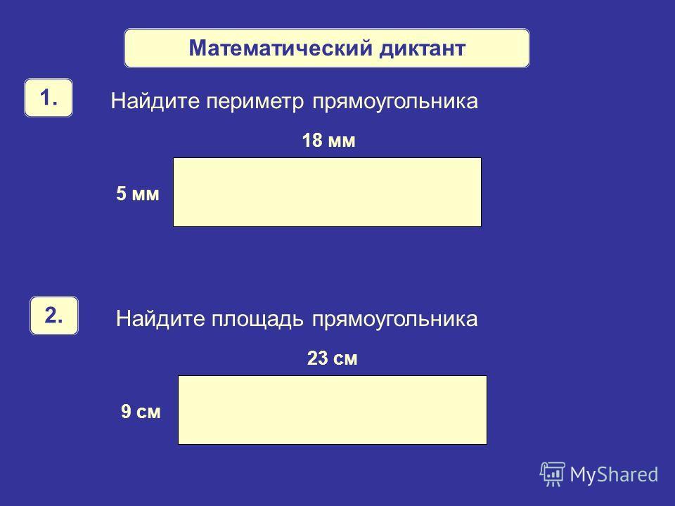 Математический диктант Найдите периметр прямоугольника 18 мм 5 мм 1. Найдите площадь прямоугольника 23 см 9 см 2.