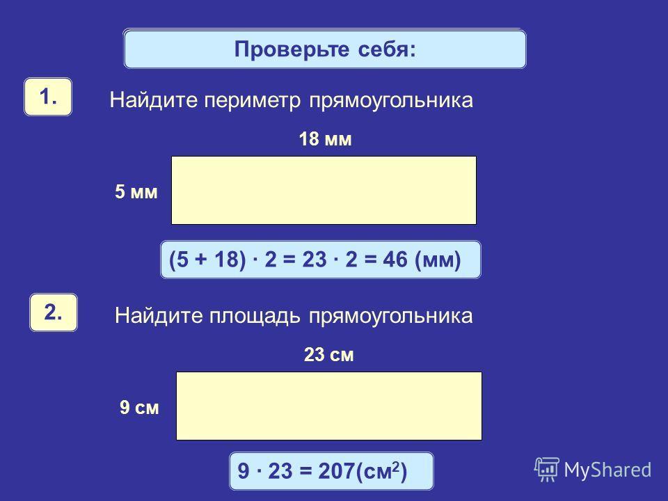 Математический диктант Найдите периметр прямоугольника 18 мм 5 мм 1. Найдите площадь прямоугольника 23 см 9 см 2. Проверьте себя: (5 + 18) · 2 = 23 · 2 = 46 (мм) 9 · 23 = 207(см 2 )