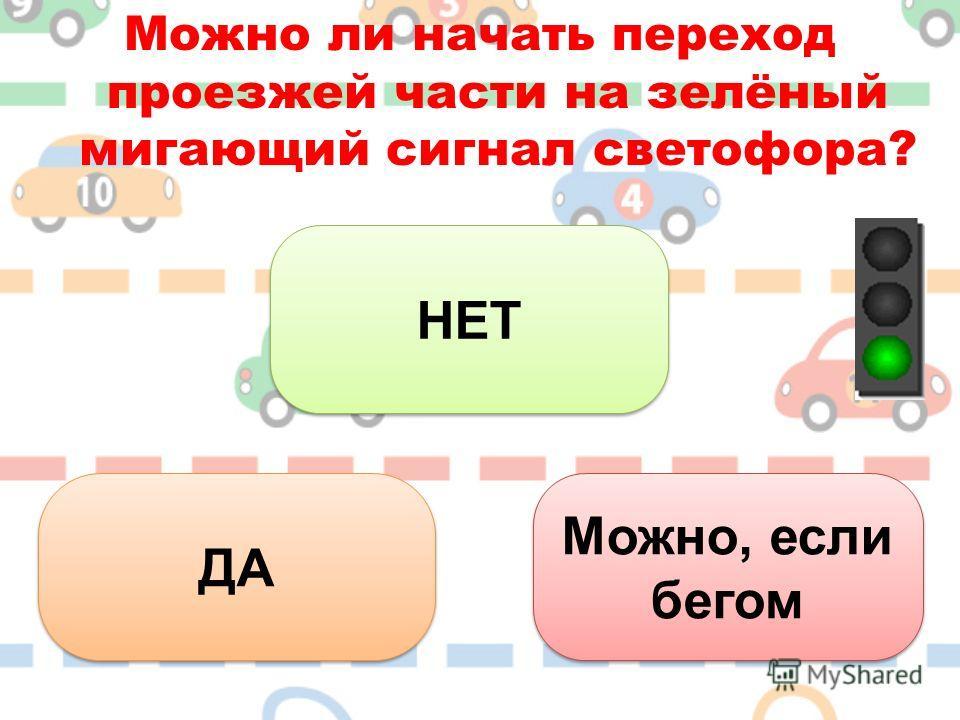 Можно ли начать переход проезжей части на зелёный мигающий сигнал светофора? НЕТ ДА Можно, если бегом Можно, если бегом