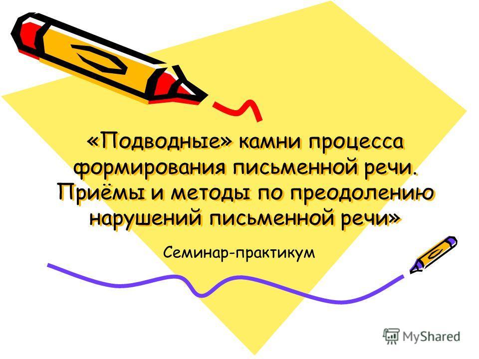 «Подводные» камни процесса формирования письменной речи. Приёмы и методы по преодолению нарушений письменной речи» Семинар-практикум